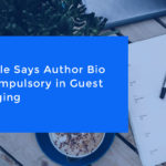 Google Says Author Bio Is Compulsory in Guest Blogging